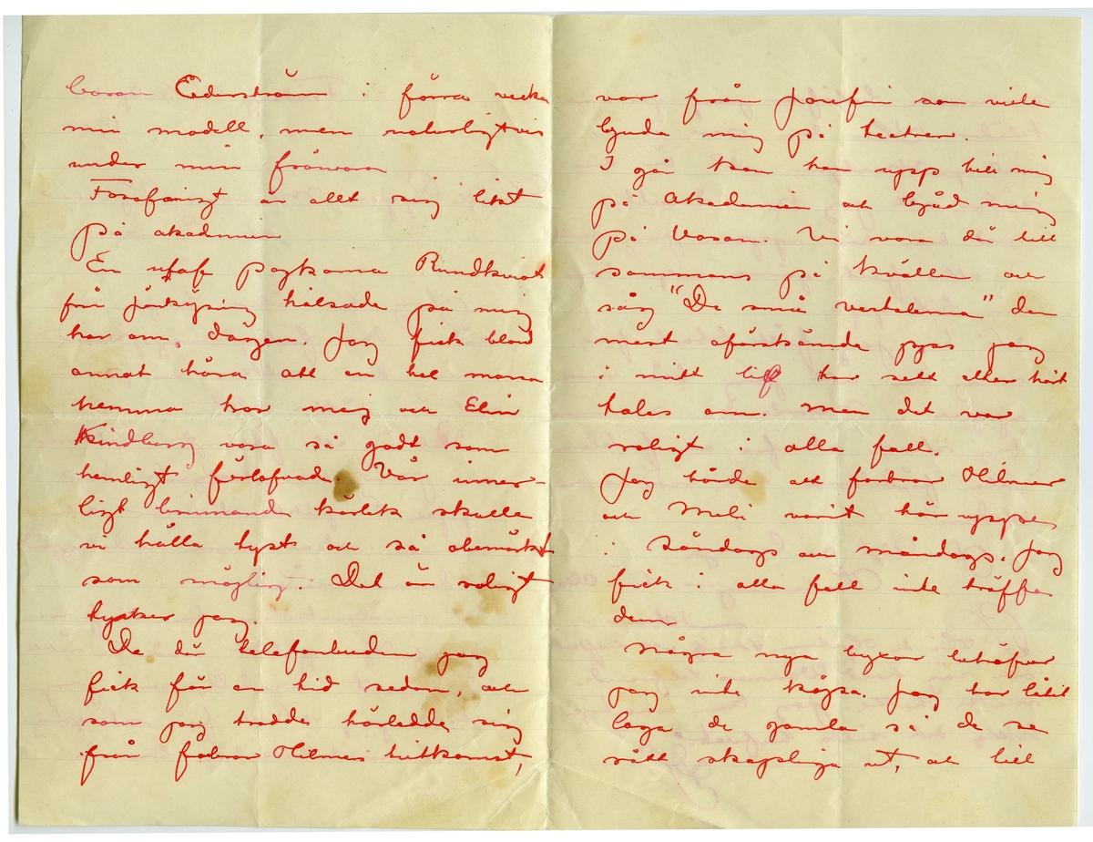 """Brev 1902-04-18 från John Bauer till Emma, Joseph, Hjalmar och Ernst Bauer, bestående av fyra sidor skrivna på framsidan av ett vikt pappersark. Huvudsaklig skrift handskriven med rött bläck.  . BREVAVSKRIFT: . [Sida 1] Fredag den 18 april 1902 Snälle Pappa, Mamma, Hjalmar och Enne. Jag har åter haft en sådan där förkylningsperiod men den nalkas nu, som väl är sitt slut. Det är ett fasligt anatomi och perspektivpluggande här uppe. Perspektivritningar och  examen skall vara undangjord i denna månaden. I målarskolan ha vi f.n. prof. Ljungstedt med en rätt intressant modell, som jag tror jag skall få skaplig. I modellskolan berömde . [Sida 2] baron Cederström i förra veckan min modell, men naturligtvis under min frånvaro. En [överstruken stapel på t] utaf pojkarna Rundkvist från Jönköping hälsade på mig har om dagen. Jag fick bland annat höra att en hel massa hemma tror mej och Elin Kindberg vara så godt som hemligt förlofvade. Vår inner- ligt brinnande kärlek skulle vi hålla tyst och så obemärkt som möjligt. Det är roligt tycker jag. De där telefonbuden jag fick för en tid sedan, och  som jag trodde härledde sig från farbror Hilmers hitkomst, var från Josefin som ville bjuda mig på teater. I går kom hon upp till mig på akademien och bjöd mig på Vasan. Vi voro där till sammans på kvällen och  såg """"De små vestalerna"""" den mest oförskämda pjas jag i mitt [överskriven bokstav] lif har sett eller hört talas om. Men det var roligt i alla fall. Jag hörde att farbror Hilmer och Meli varit här uppe i söndags och måndags. Jag fick i alla fall inte träffa dem. Några nya byxor behöfver jag inte köpa. Jag har låtit laga de gamla så de se rätt skapliga ut, och till . [Sida 4] sommaren behöfver jag ju inga kläder. Hur dan ser min velocipedkostym ut? Är den sådan att jag kan snobba med den här uppe. Jag skulle i alla fall gärna vilja ha den hit upp. Så har jag fått klart för mig nu, att jag bör vara uppe i Norrland i sommar Jag skall skrifva och förklara alla fördelarna lite närmare s"""
