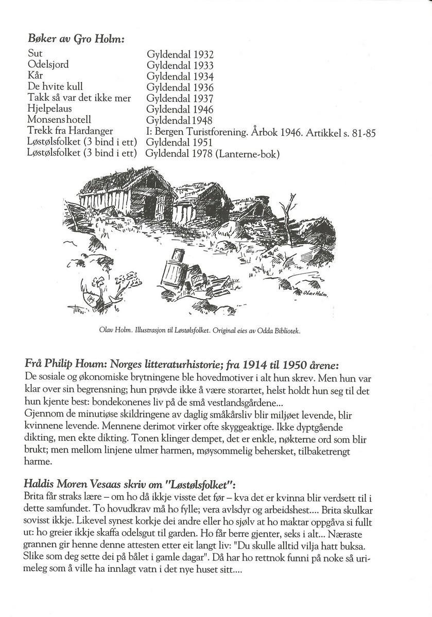 """Brosjyre om forfattaren Gro Holm (1878-1949). Holm var forfattar og skreiv realistiske skildringar av det gamle bondesamfunnet. Ho nytta begge målformer. Hovudverket hennar, romantrilogien """"Løstølsfolket"""", kom ut på nynorsk. Brosjyra er i A5-format. I brosjyra står det ein biografi om forfattaren, ei oversikt over litteratur om og av Gro Holm, og sju omtalar frå andre forfattarar.  Kjelde: https://www.allkunne.no/framside/biografiar/h/gro-holm/91/677/ (Lesedato: 27.03.2020)"""